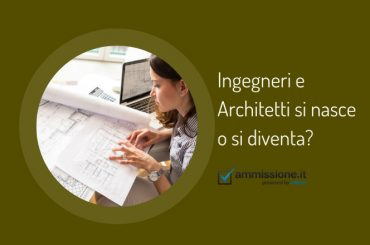 Ingegneri e Architetti si nasce o si diventa? Scoprilo con il test attitudinale